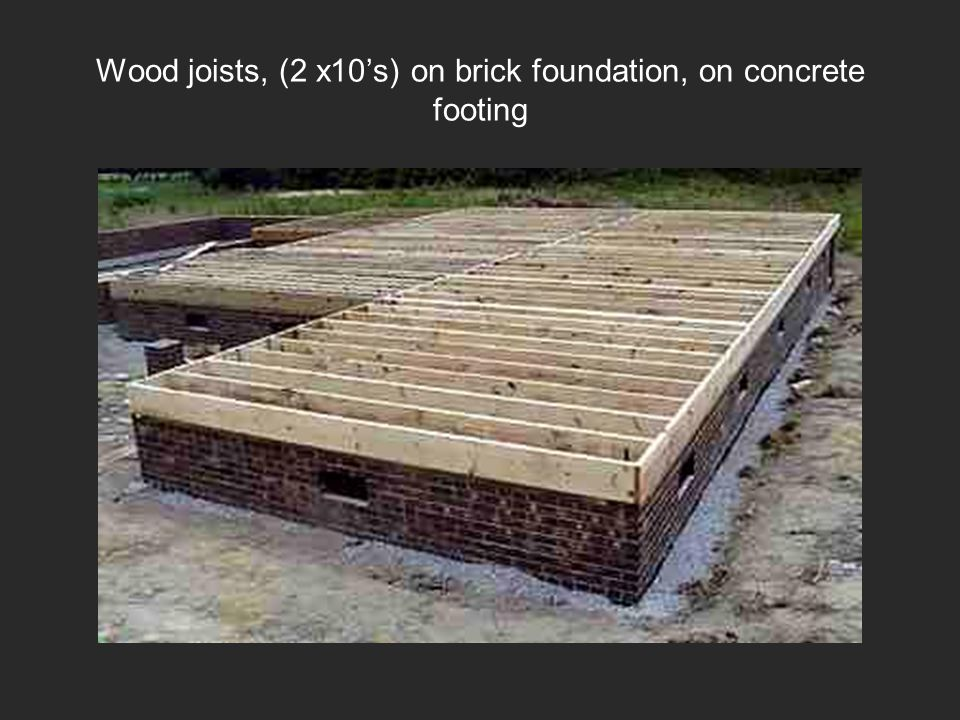 Wood joists, (2 x10s) on brick foundation, on concrete footing