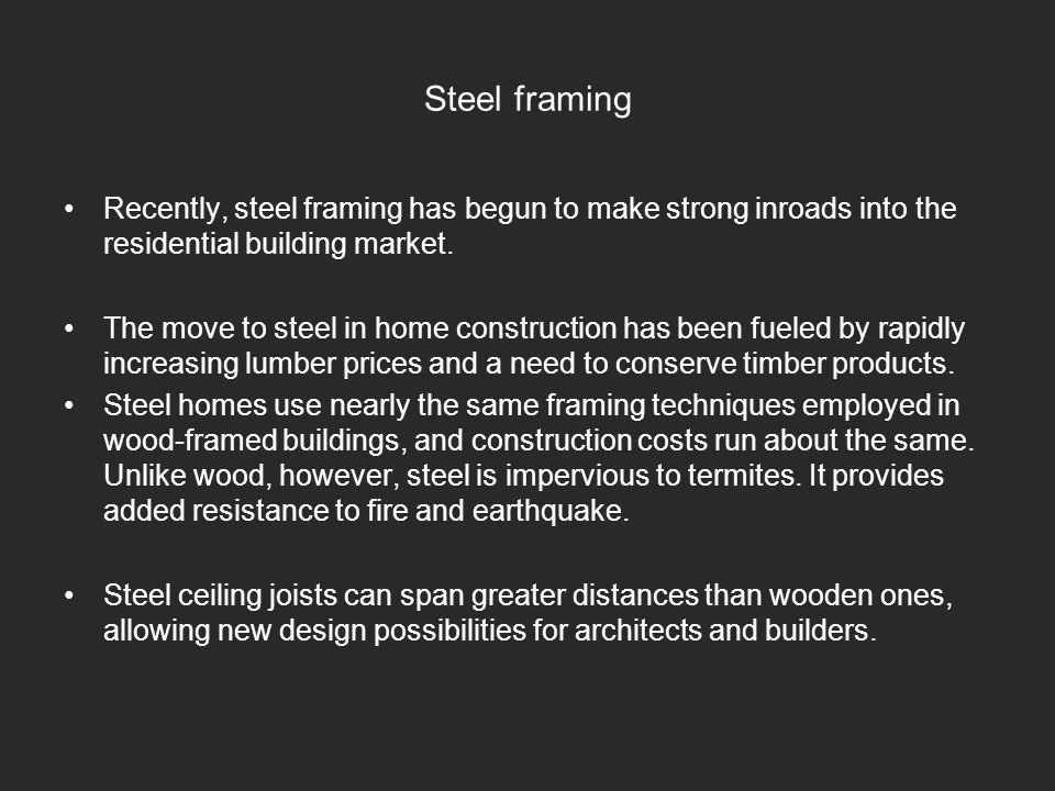 Steel framing Recently, steel framing has begun to make strong inroads into the residential building market.