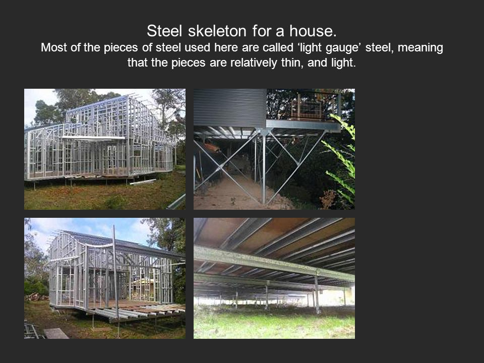 Steel skeleton for a house. Most of the pieces of steel used here are called light gauge steel, meaning that the pieces are relatively thin, and light