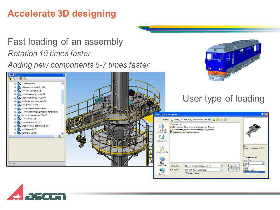 Accelerate 3D designing Fast loading of an assembly Rotation 10 times faster Adding new components 5-7 times faster User type of loading