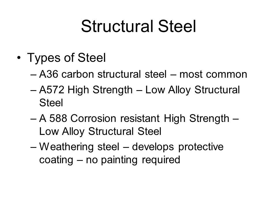 Structural Steel Types of Steel –A36 carbon structural steel – most common –A572 High Strength – Low Alloy Structural Steel –A 588 Corrosion resistant