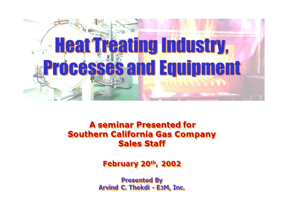 Arvind Thekdi - E3M, Inc. Sales Heat Treating Industry, Processes and Equipment A seminar Presented for Southern California Gas Company Sales Staff Fe