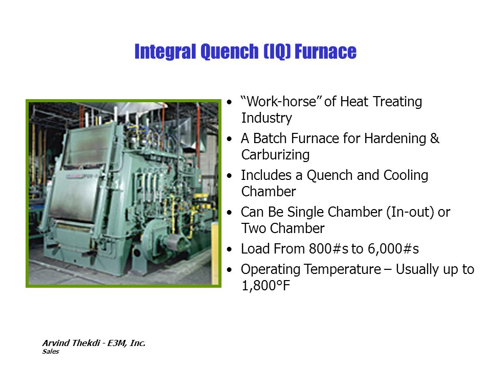 Arvind Thekdi - E3M, Inc. Sales Work-horse of Heat Treating Industry A Batch Furnace for Hardening & Carburizing Includes a Quench and Cooling Chamber