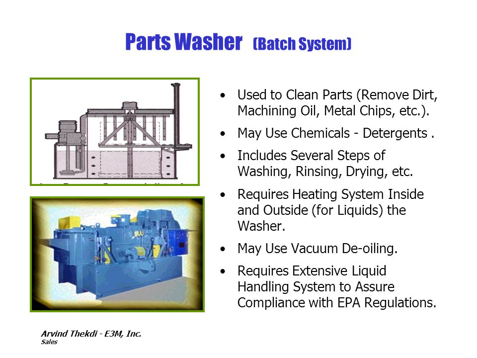 Arvind Thekdi - E3M, Inc. Sales Parts Washer (Batch System) Used to Clean Parts (Remove Dirt, Machining Oil, Metal Chips, etc.). May Use Chemicals - D