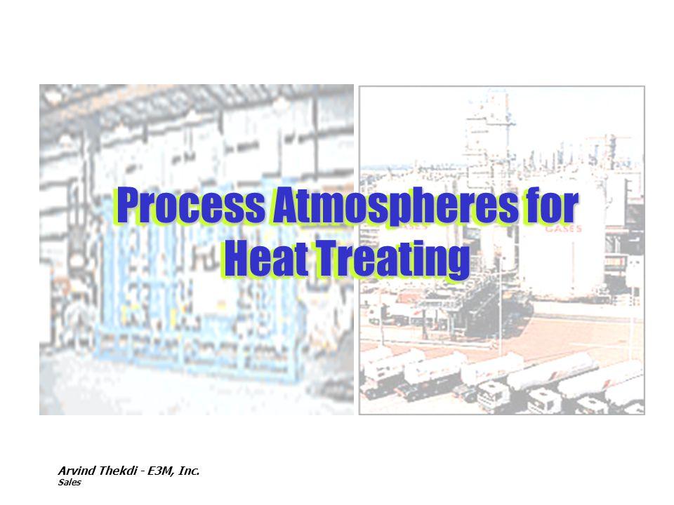 Arvind Thekdi - E3M, Inc. Sales Process Atmospheres for Heat Treating Process Atmospheres for Heat Treating