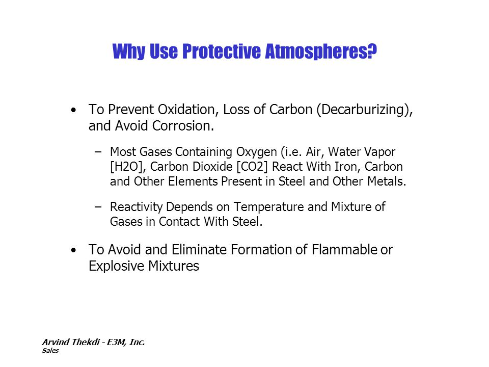 Arvind Thekdi - E3M, Inc. Sales Why Use Protective Atmospheres? To Prevent Oxidation, Loss of Carbon (Decarburizing), and Avoid Corrosion. –Most Gases