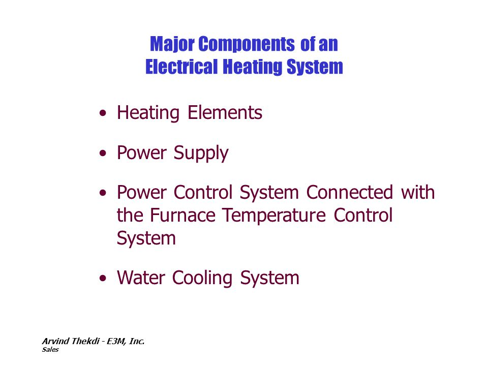 Arvind Thekdi - E3M, Inc. Sales Major Components of an Electrical Heating System Heating Elements Power Supply Power Control System Connected with the