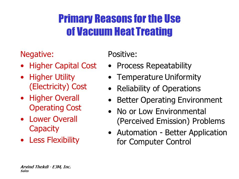 Arvind Thekdi - E3M, Inc. Sales Primary Reasons for the Use of Vacuum Heat Treating Positive: Process Repeatability Temperature Uniformity Reliability