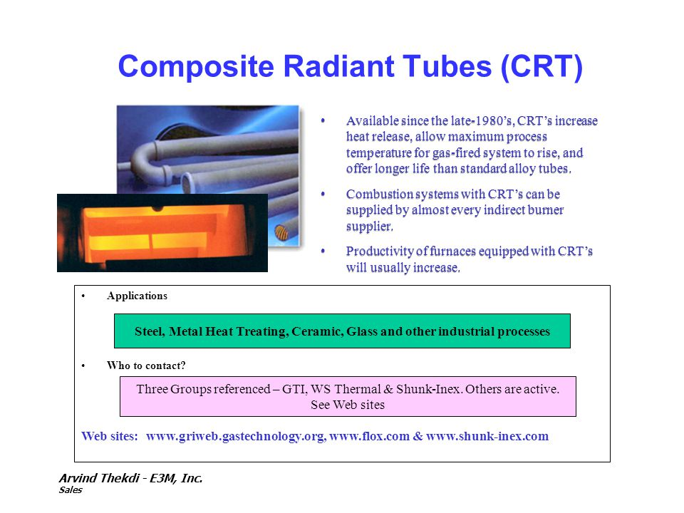 Arvind Thekdi - E3M, Inc. Sales Composite Radiant Tubes (CRT) Available since the late-1980s, CRTs increase heat release, allow maximum process temper