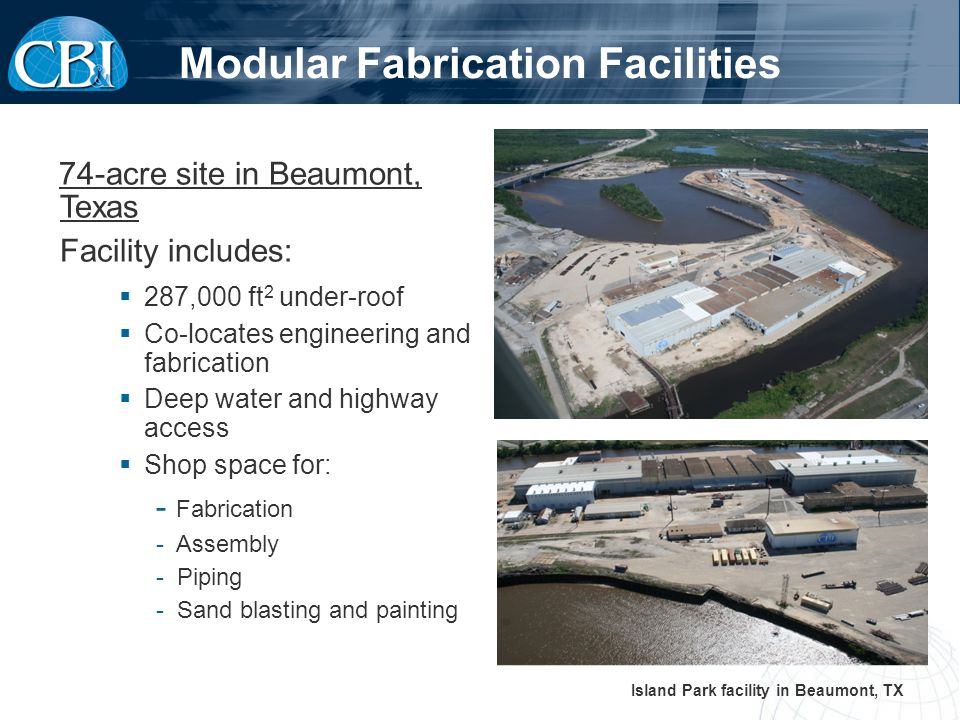 74-acre site in Beaumont, Texas Facility includes: 287,000 ft 2 under-roof Co-locates engineering and fabrication Deep water and highway access Shop space for: - Fabrication - Assembly - Piping - Sand blasting and painting Island Park facility in Beaumont, TX Modular Fabrication Facilities