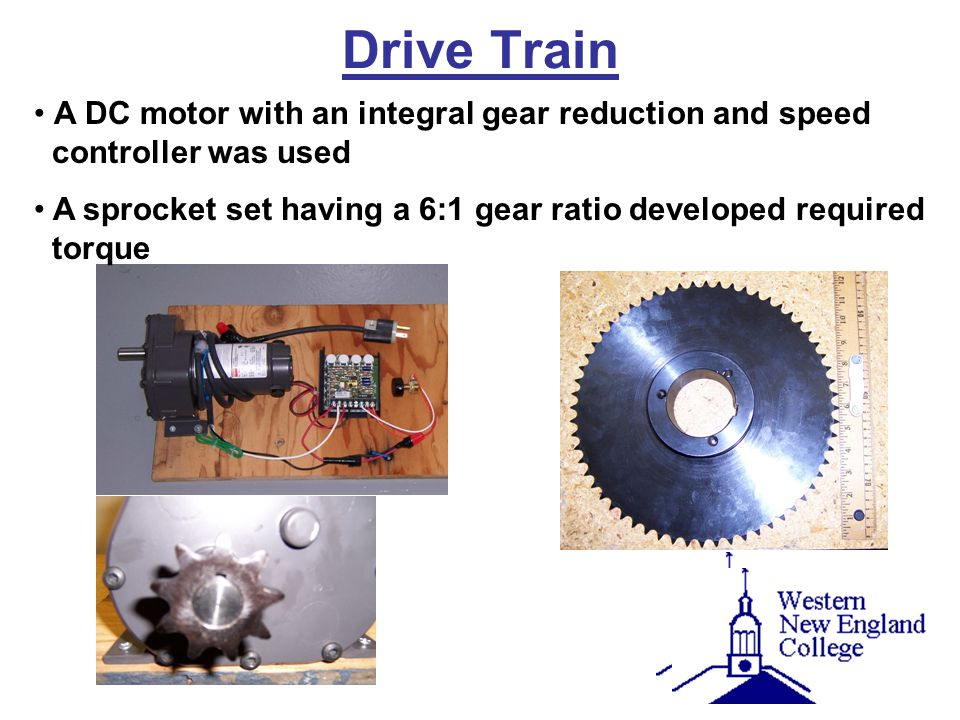 Drive Train A DC motor with an integral gear reduction and speed controller was used A sprocket set having a 6:1 gear ratio developed required torque