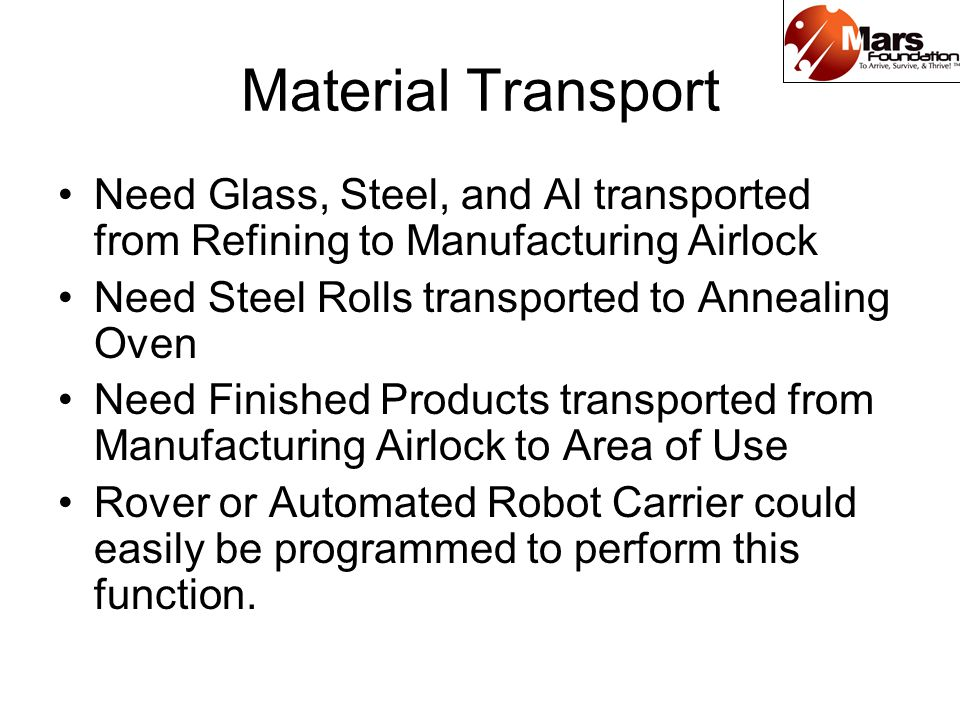 Material Transport Need Glass, Steel, and Al transported from Refining to Manufacturing Airlock Need Steel Rolls transported to Annealing Oven Need Finished Products transported from Manufacturing Airlock to Area of Use Rover or Automated Robot Carrier could easily be programmed to perform this function.