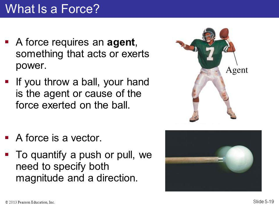© 2013 Pearson Education, Inc.A force requires an agent, something that acts or exerts power.