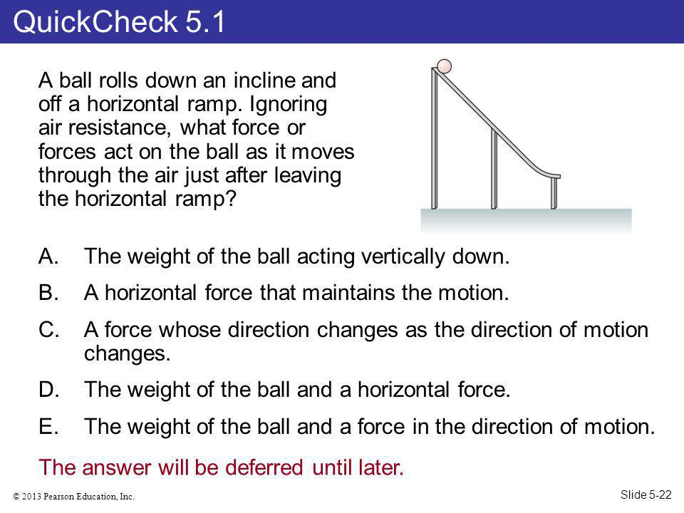 © 2013 Pearson Education, Inc.A ball rolls down an incline and off a horizontal ramp.