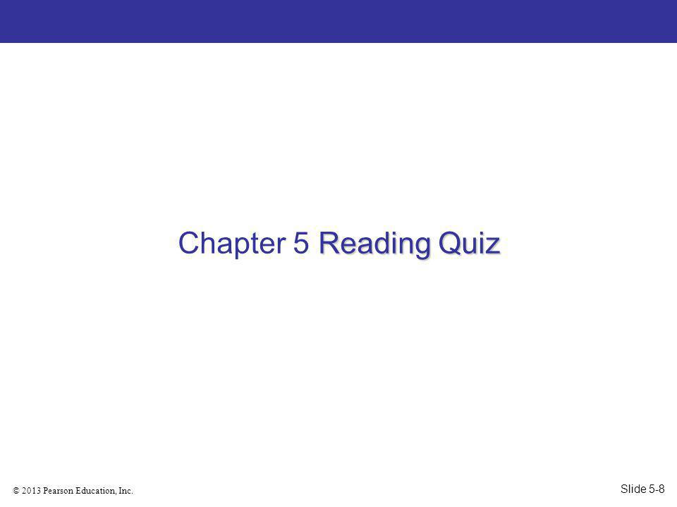 © 2013 Pearson Education, Inc. Reading Quiz Chapter 5 Reading Quiz Slide 5-8
