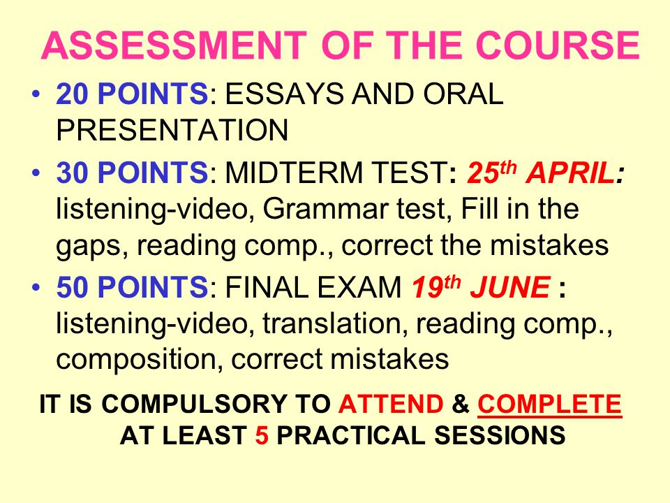 ASSESSMENT OF THE COURSE 20 POINTS: ESSAYS AND ORAL PRESENTATION 30 POINTS: MIDTERM TEST: 25 th APRIL: listening-video, Grammar test, Fill in the gaps