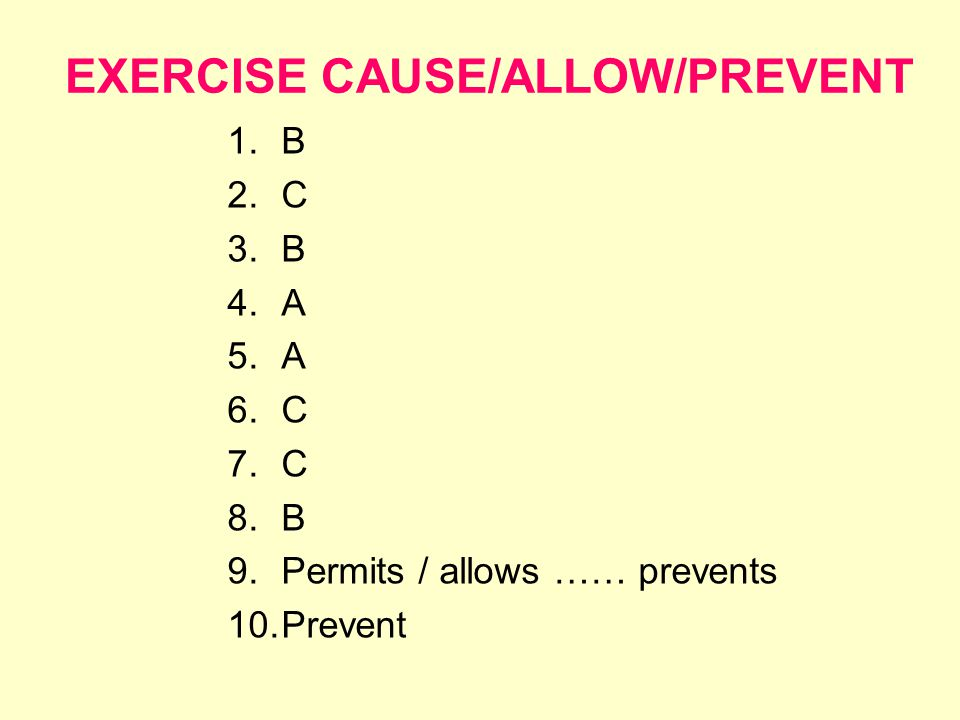 EXERCISE CAUSE/ALLOW/PREVENT 1.B 2.C 3.B 4.A 5.A 6.C 7.C 8.B 9.Permits / allows …… prevents 10.Prevent