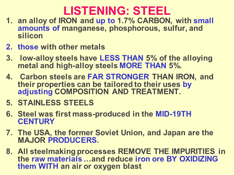 LISTENING: STEEL 1.an alloy of IRON and up to 1.7% CARBON, with small amounts of manganese, phosphorous, sulfur, and silicon 2.those with other metals