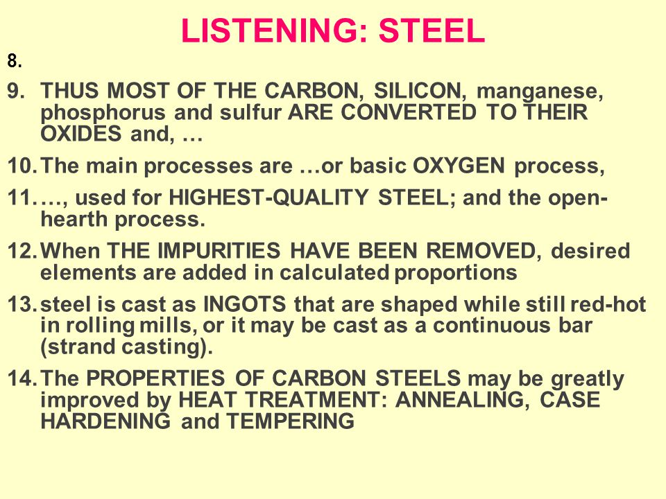 LISTENING: STEEL 8. 9.THUS MOST OF THE CARBON, SILICON, manganese, phosphorus and sulfur ARE CONVERTED TO THEIR OXIDES and, … 10.The main processes ar