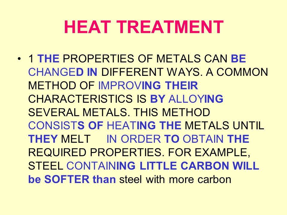 HEAT TREATMENT 1 THE PROPERTIES OF METALS CAN BE CHANGED IN DIFFERENT WAYS. A COMMON METHOD OF IMPROVING THEIR CHARACTERISTICS IS BY ALLOYING SEVERAL
