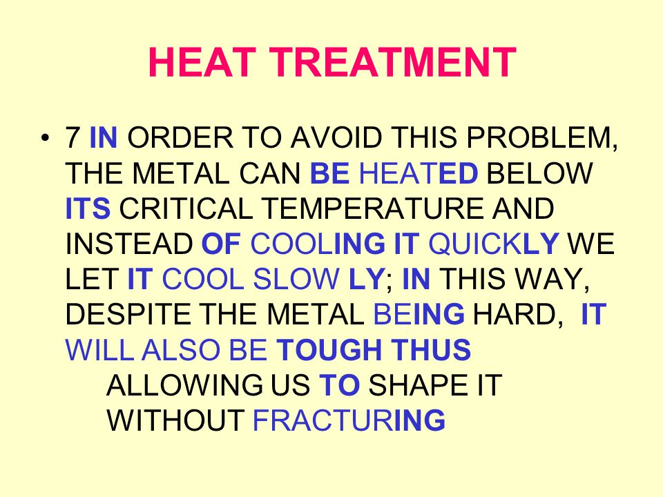 HEAT TREATMENT 7 IN ORDER TO AVOID THIS PROBLEM, THE METALCAN BE HEATED BELOW ITS CRITICAL TEMPERATURE AND INSTEAD OF COOLING IT QUICKLY WE LET IT COOL SLOW LY; IN THIS WAY, DESPITE THE METAL BEING HARD, IT WILL ALSO BE TOUGH THUS ALLOWING US TO SHAPE IT WITHOUT FRACTURING