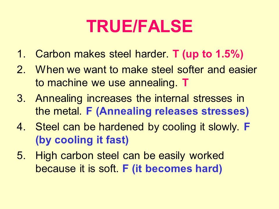 TRUE/FALSE 1.Carbon makes steel harder. T (up to 1.5%) 2.When we want to make steel softer and easier to machine we use annealing. T 3.Annealing incre