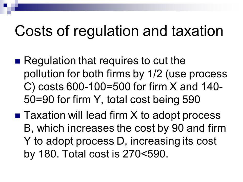 Costs of regulation and taxation Regulation that requires to cut the pollution for both firms by 1/2 (use process C) costs 600-100=500 for firm X and