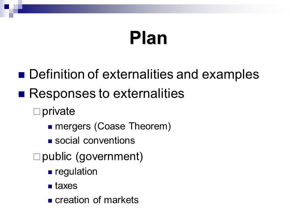 Plan Definition of externalities and examples Responses to externalities private mergers (Coase Theorem) social conventions public (government) regula