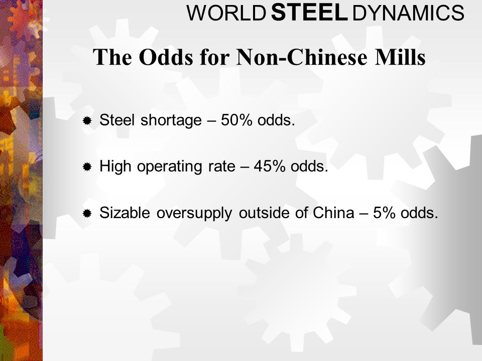 WORLD STEEL DYNAMICS The Odds for Non-Chinese Mills Steel shortage – 50% odds.