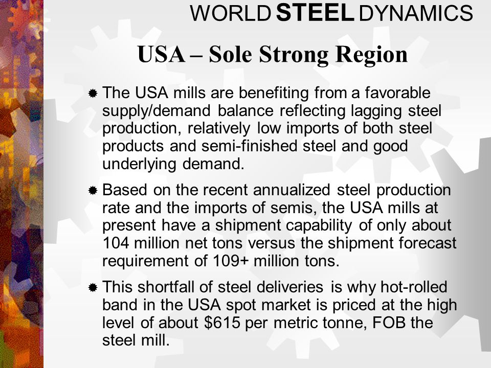WORLD STEEL DYNAMICS The USA mills are benefiting from a favorable supply/demand balance reflecting lagging steel production, relatively low imports of both steel products and semi-finished steel and good underlying demand.