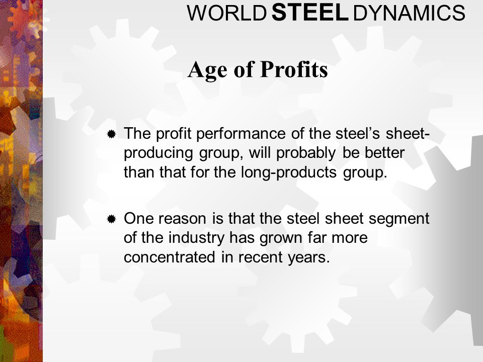WORLD STEEL DYNAMICS The profit performance of the steels sheet- producing group, will probably be better than that for the long-products group.