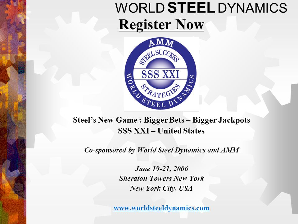 WORLD STEEL DYNAMICS Register Now Steels New Game : Bigger Bets – Bigger Jackpots SSS XXI – United States Co-sponsored by World Steel Dynamics and AMM June 19-21, 2006 Sheraton Towers New York New York City, USA www.worldsteeldynamics.com
