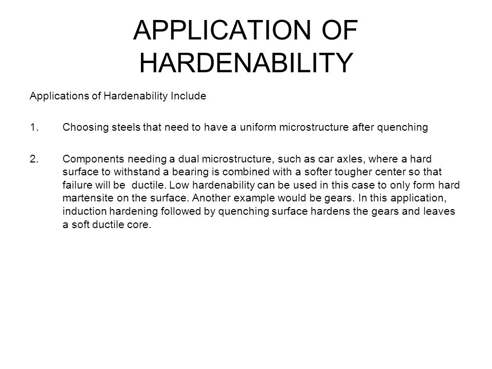 APPLICATION OF HARDENABILITY Applications of Hardenability Include 1.Choosing steels that need to have a uniform microstructure after quenching 2.Comp
