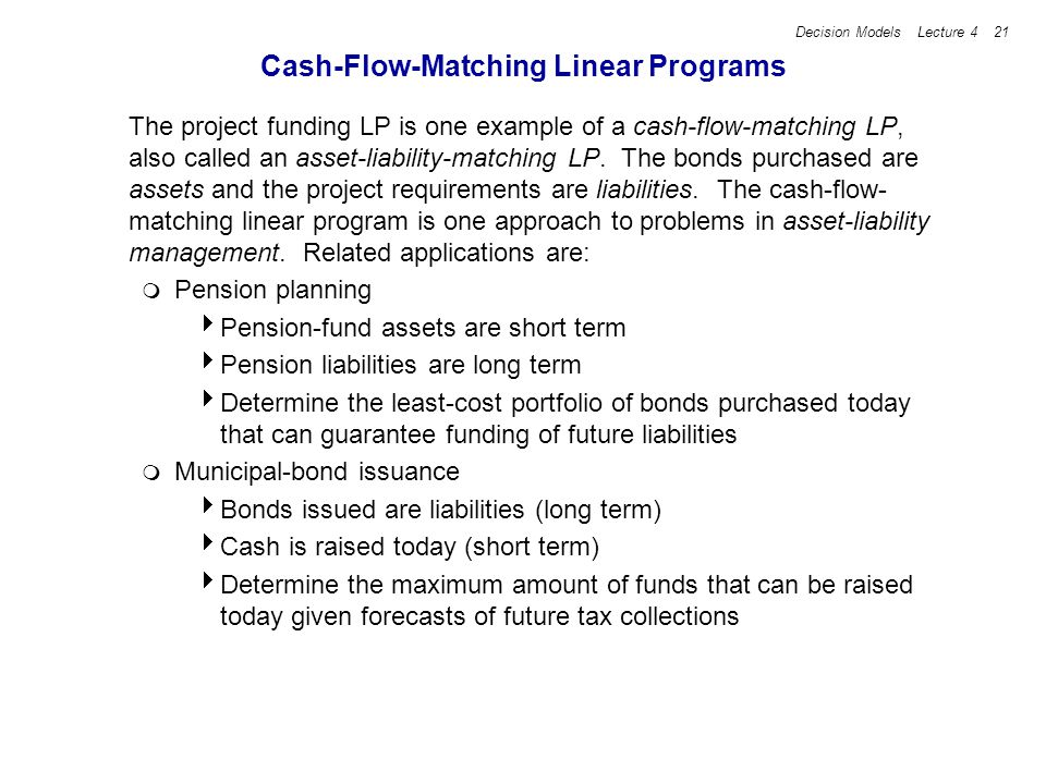 Decision Models Lecture 4 21 Cash-Flow-Matching Linear Programs The project funding LP is one example of a cash-flow-matching LP, also called an asset-liability-matching LP.