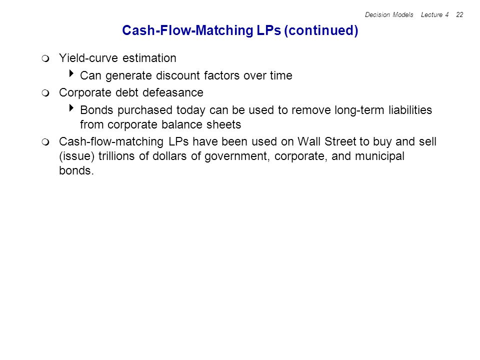 Decision Models Lecture 4 22 Cash-Flow-Matching LPs (continued) Yield-curve estimation Can generate discount factors over time Corporate debt defeasance Bonds purchased today can be used to remove long-term liabilities from corporate balance sheets Cash-flow-matching LPs have been used on Wall Street to buy and sell (issue) trillions of dollars of government, corporate, and municipal bonds.