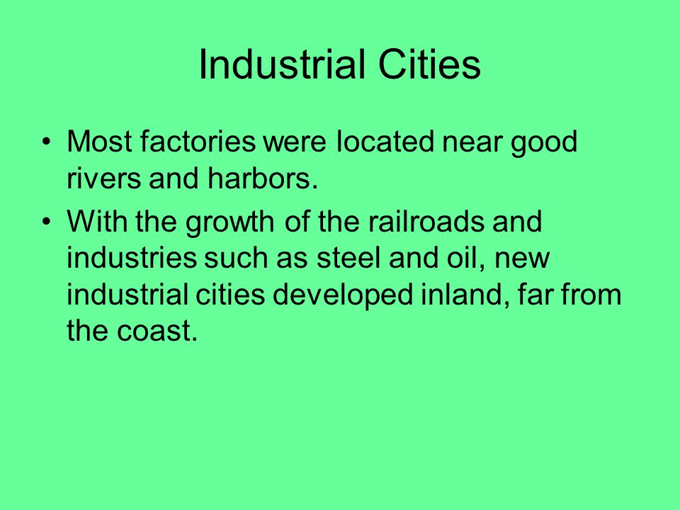 Industrial Cities Most factories were located near good rivers and harbors.