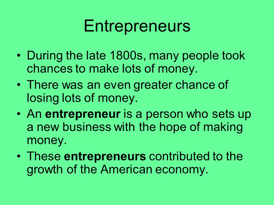 Entrepreneurs During the late 1800s, many people took chances to make lots of money.