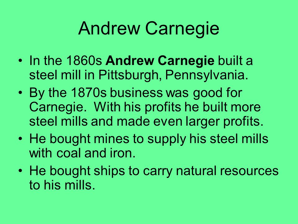 Andrew Carnegie In the 1860s Andrew Carnegie built a steel mill in Pittsburgh, Pennsylvania.