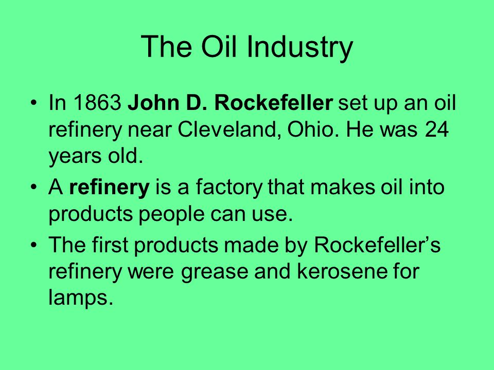 The Oil Industry In 1863 John D. Rockefeller set up an oil refinery near Cleveland, Ohio.
