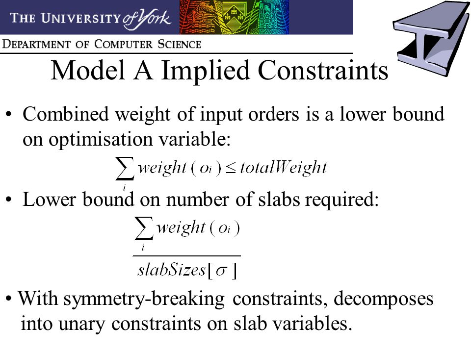 Model A Implied Constraints Combined weight of input orders is a lower bound on optimisation variable: Lower bound on number of slabs required: With symmetry-breaking constraints, decomposes into unary constraints on slab variables.