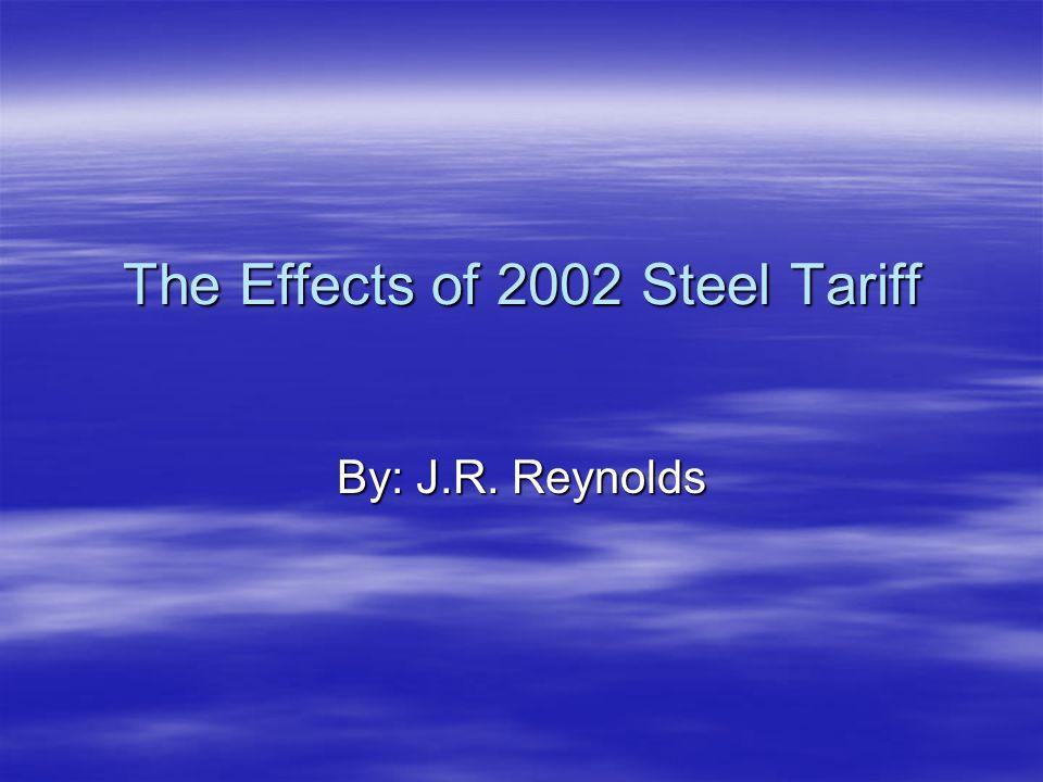 The Effects of 2002 Steel Tariff By: J.R. Reynolds