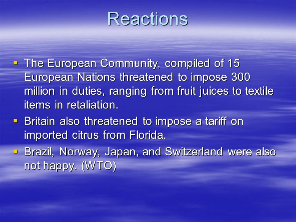 Reactions The European Community, compiled of 15 European Nations threatened to impose 300 million in duties, ranging from fruit juices to textile items in retaliation.