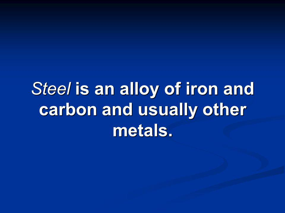 There are hundreds of different steels, ranging in composition from 99 percent iron and very small amounts of carbon, to steels containing less than 55 percent iron and a large percentage of other metals.