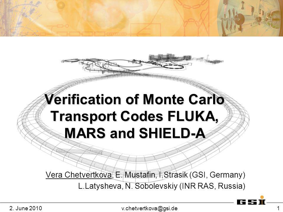 2. June 2010v.chetvertkova@gsi.de 1 Verification of Monte Carlo Transport Codes FLUKA, MARS and SHIELD-A Vera Chetvertkova, E. Mustafin, I.Strasik (GS