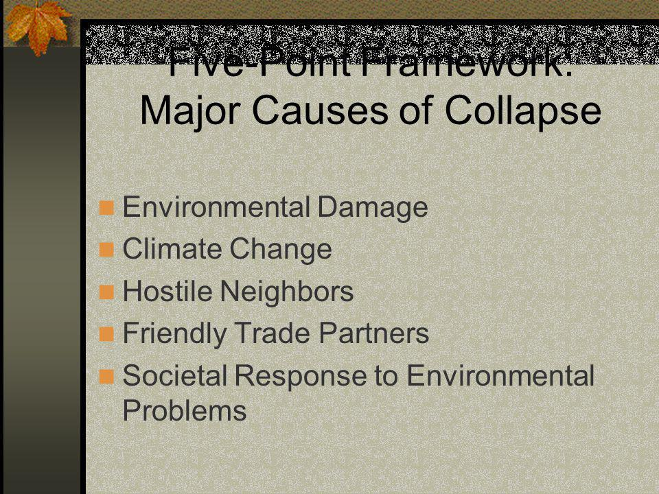 Five-Point Framework: Major Causes of Collapse Environmental Damage Climate Change Hostile Neighbors Friendly Trade Partners Societal Response to Environmental Problems