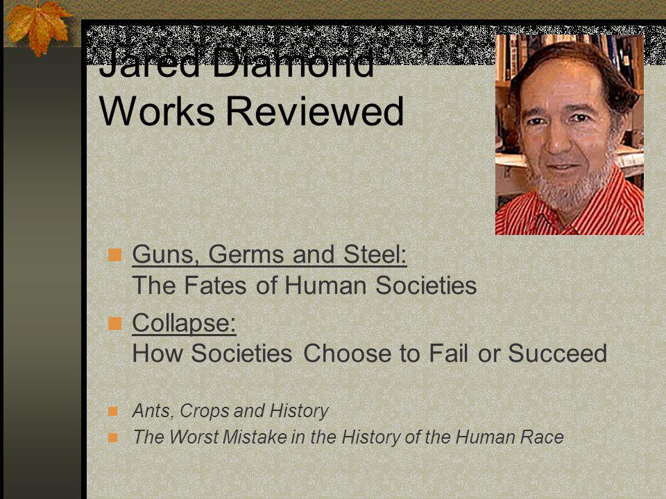 Jared Diamond Works Reviewed Guns, Germs and Steel: The Fates of Human Societies Collapse: How Societies Choose to Fail or Succeed Ants, Crops and History The Worst Mistake in the History of the Human Race