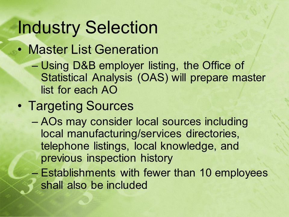 Industry Selection Master List Generation –Using D&B employer listing, the Office of Statistical Analysis (OAS) will prepare master list for each AO Targeting Sources –AOs may consider local sources including local manufacturing/services directories, telephone listings, local knowledge, and previous inspection history –Establishments with fewer than 10 employees shall also be included