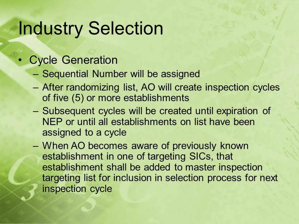 Industry Selection Cycle Generation –Sequential Number will be assigned –After randomizing list, AO will create inspection cycles of five (5) or more establishments –Subsequent cycles will be created until expiration of NEP or until all establishments on list have been assigned to a cycle –When AO becomes aware of previously known establishment in one of targeting SICs, that establishment shall be added to master inspection targeting list for inclusion in selection process for next inspection cycle