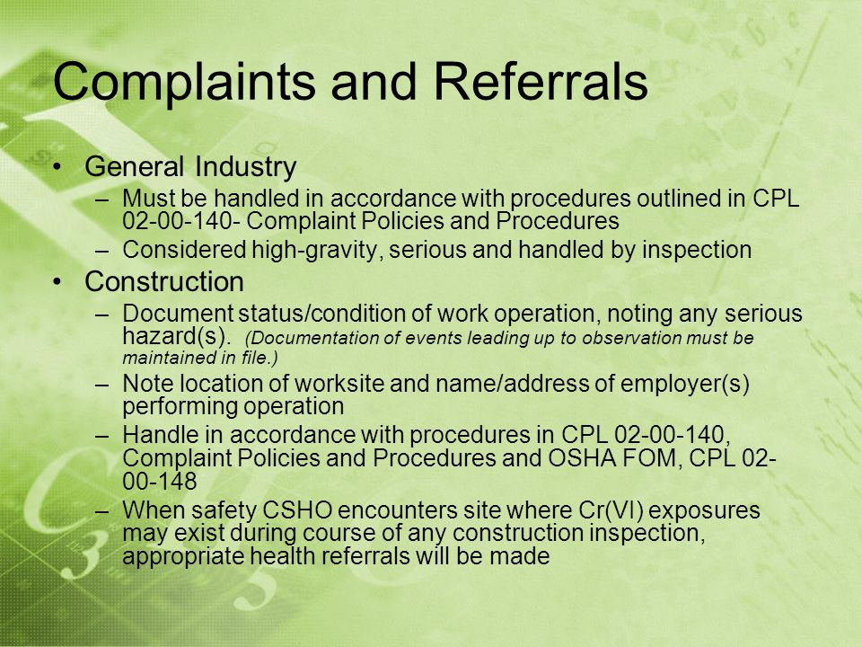 Complaints and Referrals General Industry –Must be handled in accordance with procedures outlined in CPL 02-00-140- Complaint Policies and Procedures –Considered high-gravity, serious and handled by inspection Construction –Document status/condition of work operation, noting any serious hazard(s).