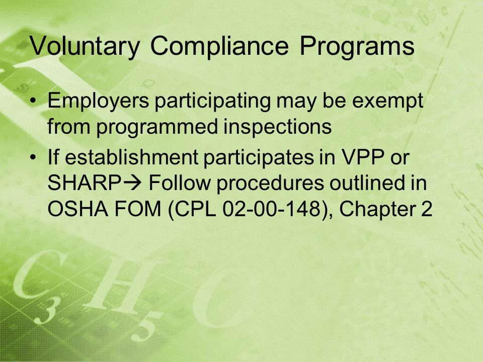 Voluntary Compliance Programs Employers participating may be exempt from programmed inspections If establishment participates in VPP or SHARP Follow procedures outlined in OSHA FOM (CPL 02-00-148), Chapter 2
